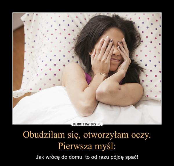 Obudziłam się, otworzyłam oczy.Pierwsza myśl: – Jak wrócę do domu, to od razu pójdę spać!