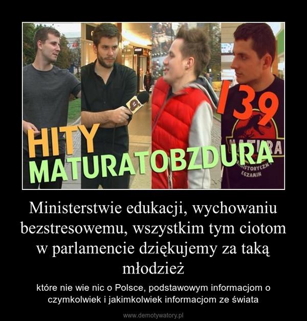 Ministerstwie edukacji, wychowaniu bezstresowemu, wszystkim tym ciotom w parlamencie dziękujemy za taką młodzież – które nie wie nic o Polsce, podstawowym informacjom o czymkolwiek i jakimkolwiek informacjom ze świata