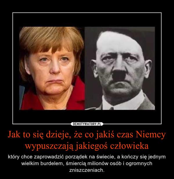 Jak to się dzieje, że co jakiś czas Niemcy wypuszczają jakiegoś człowieka – który chce zaprowadzić porządek na świecie, a kończy się jednym wielkim burdelem, śmiercią milionów osób i ogromnych zniszczeniach.
