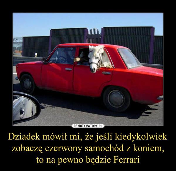 Dziadek Mowil Mi Ze Jesli Kiedykolwiek Zobacze Czerwony Samochod Z