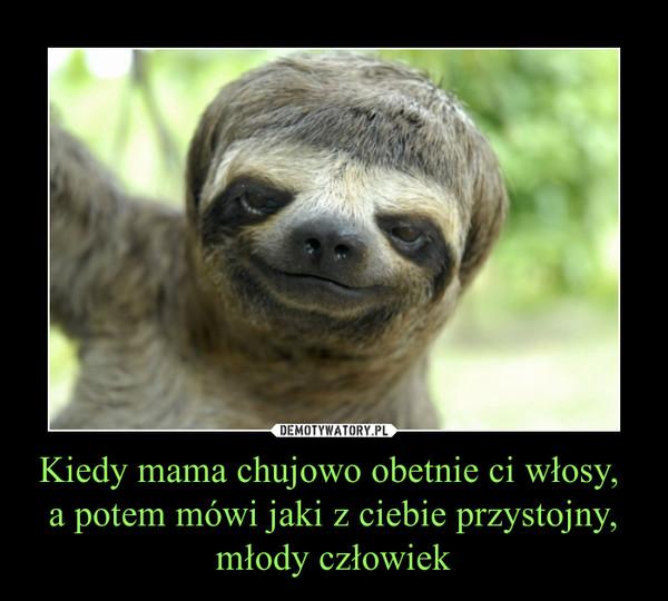 Kiedy mama chujowo obetnie ci włosy, a potem mówi jaki z ciebie przystojny, młody człowiek –