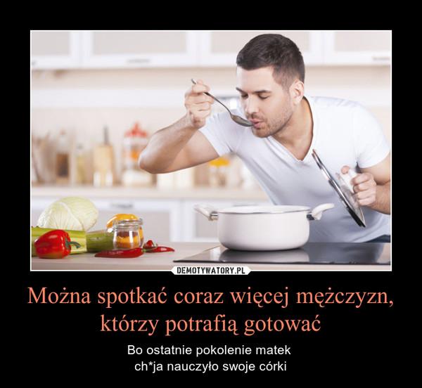 Można spotkać coraz więcej mężczyzn, którzy potrafią gotować – Bo ostatnie pokolenie matek ch*ja nauczyło swoje córki