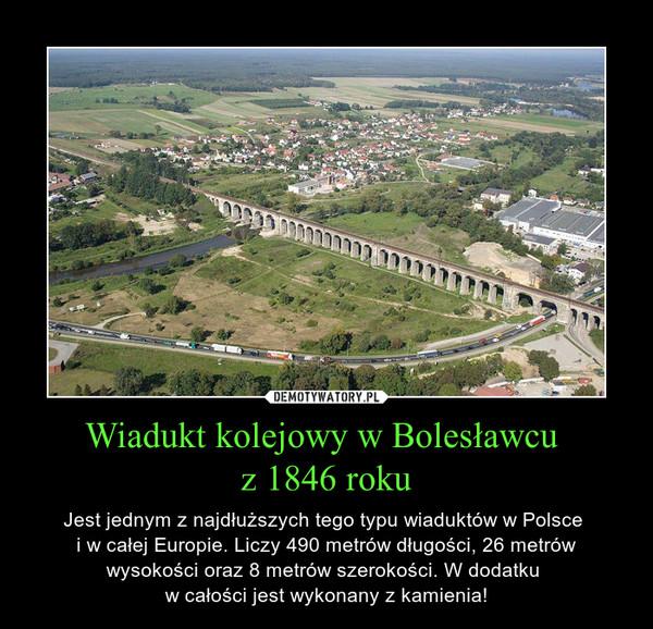 Wiadukt kolejowy w Bolesławcu z 1846 roku – Jest jednym z najdłuższych tego typu wiaduktów w Polsce i w całej Europie. Liczy 490 metrów długości, 26 metrów wysokości oraz 8 metrów szerokości. W dodatku w całości jest wykonany z kamienia!