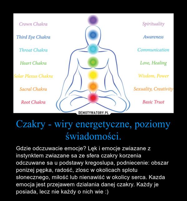 Czakry - wiry energetyczne, poziomy świadomości. – Gdzie odczuwacie emocje? Lęk i emocje zwiazane z instynktem zwiazane sa ze sfera czakry korzenia odczuwane sa u podstawy kregoslupa, podniecenie: obszar ponizej pępka, radość, zlosc w okolicach splotu słonecznego, miłość lub nienawiść w okolicy serca. Kazda emocja jest przejawem dzialania danej czakry. Każdy je posiada, lecz nie każdy o nich wie :)