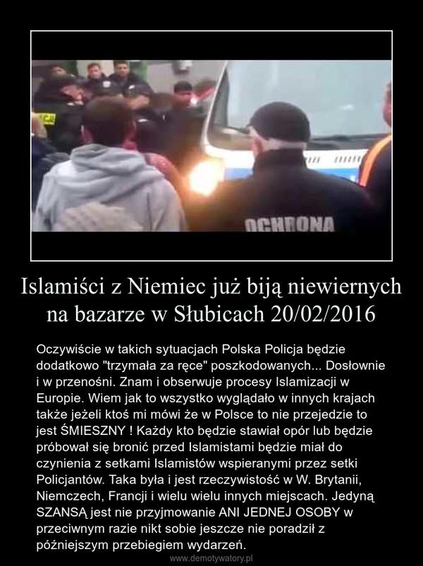 """Islamiści z Niemiec już biją niewiernych na bazarze w Słubicach 20/02/2016 – Oczywiście w takich sytuacjach Polska Policja będzie dodatkowo """"trzymała za ręce"""" poszkodowanych... Dosłownie i w przenośni. Znam i obserwuje procesy Islamizacji w Europie. Wiem jak to wszystko wyglądało w innych krajach także jeżeli ktoś mi mówi że w Polsce to nie przejedzie to jest ŚMIESZNY ! Każdy kto będzie stawiał opór lub będzie próbował się bronić przed Islamistami będzie miał do czynienia z setkami Islamistów wspieranymi przez setki Policjantów. Taka była i jest rzeczywistość w W. Brytanii, Niemczech, Francji i wielu wielu innych miejscach. Jedyną SZANSĄ jest nie przyjmowanie ANI JEDNEJ OSOBY w przeciwnym razie nikt sobie jeszcze nie poradził z późniejszym przebiegiem wydarzeń."""