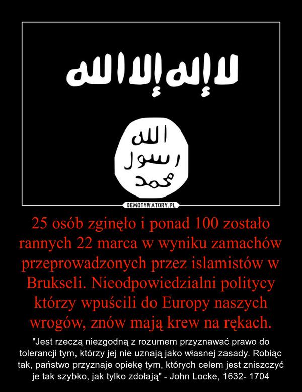 """25 osób zginęło i ponad 100 zostało rannych 22 marca w wyniku zamachów przeprowadzonych przez islamistów w Brukseli. Nieodpowiedzialni politycy którzy wpuścili do Europy naszych wrogów, znów mają krew na rękach. – """"Jest rzeczą niezgodną z rozumem przyznawać prawo do tolerancji tym, którzy jej nie uznają jako własnej zasady. Robiąc tak, państwo przyznaje opiekę tym, których celem jest zniszczyć je tak szybko, jak tylko zdołają"""" - John Locke, 1632- 1704"""