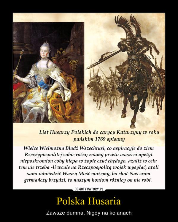 Polska Husaria – Zawsze dumna. Nigdy na kolanach List Husarzy Polskich do carycy Katarzyny w rokupańskim 1769 spisanyWielce Wielmożna Bladź Wszechrusi, co aspiracyje do ziemRzeczypospolitej sobie rości; znamy przeto waszeci apetytnieposkromion coby kiepa w żopie czuć chędogo, azaliż w celutem nie trzeba -li wcale na Rzeczpospolitą ivojsk loysyłać, atolisami odwiedzić Waszą Mość możemy, bo choć Nas sromgermańczy brzydzi, to naszym koniom różnicy on nie robi.