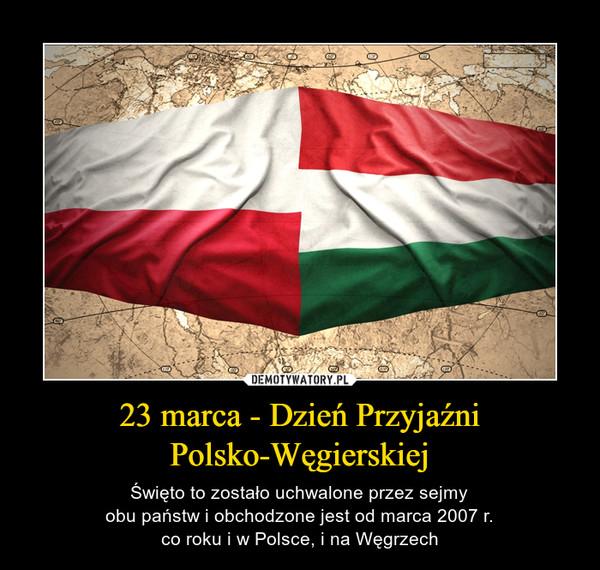 23 marca - Dzień PrzyjaźniPolsko-Węgierskiej – Święto to zostało uchwalone przez sejmyobu państw i obchodzone jest od marca 2007 r.co roku i w Polsce, i na Węgrzech