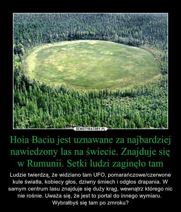 Hoia Baciu jest uznawane za najbardziej nawiedzony las na świecie. Znajduje się w Rumunii. Setki ludzi zaginęło tam – Ludzie twierdzą, że widziano tam UFO, pomarańczowe/czerwone kule światła, kobiecy głos, dziwny śmiech i odgłos drapania. W samym centrum lasu znajduje się duży krąg, wewnątrz którego nic nie rośnie. Uważa się, że jest to portal do innego wymiaru. Wybrałbyś się tam po zmroku?