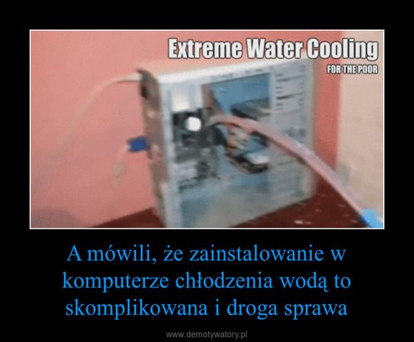 A mówili, że zainstalowanie w komputerze chłodzenia wodą to skomplikowana i droga sprawa –
