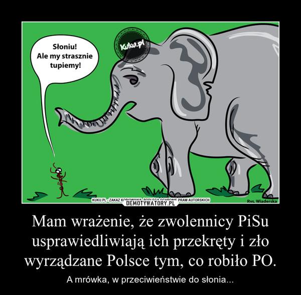 Mam wrażenie, że zwolennicy PiSu usprawiedliwiają ich przekręty i zło wyrządzane Polsce tym, co robiło PO. – A mrówka, w przeciwieństwie do słonia...