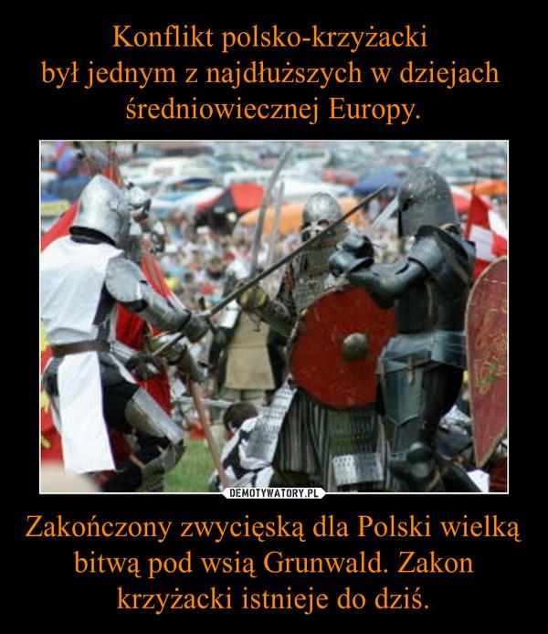 Zakończony zwycięską dla Polski wielką bitwą pod wsią Grunwald. Zakon krzyżacki istnieje do dziś. –