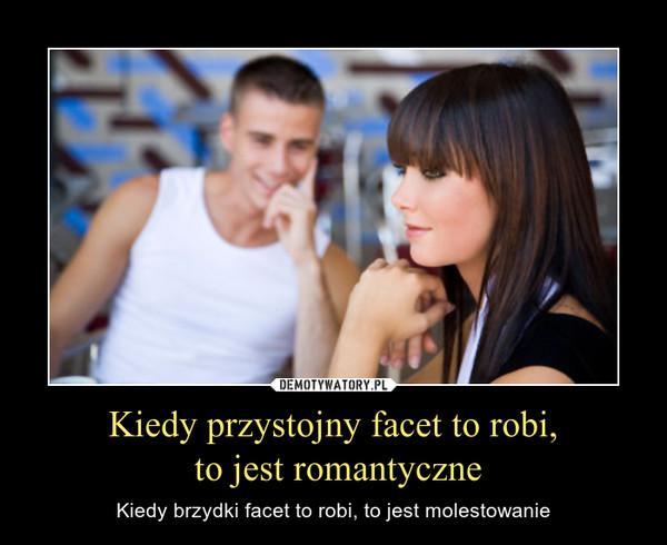 Kiedy przystojny facet to robi, to jest romantyczne – Kiedy brzydki facet to robi, to jest molestowanie