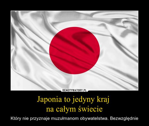 Japonia to jedyny kraj na całym świecie – Który nie przyznaje muzułmanom obywatelstwa. Bezwzględnie