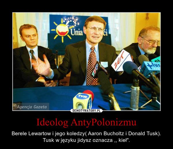 """Ideolog AntyPolonizmu – Berele Lewartow i jego koledzy( Aaron Bucholtz i Donald Tusk). Tusk w języku jidysz oznacza ,, kieł""""."""