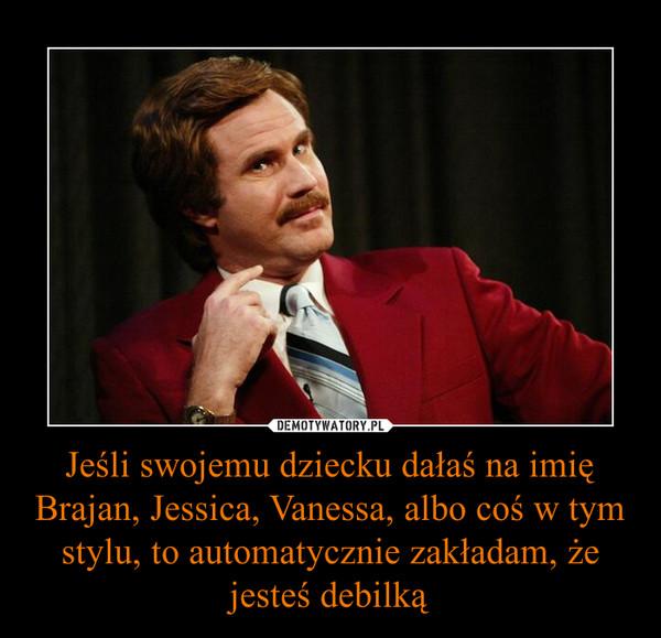 Jeśli swojemu dziecku dałaś na imię Brajan, Jessica, Vanessa, albo coś w tym stylu, to automatycznie zakładam, że jesteś debilką –