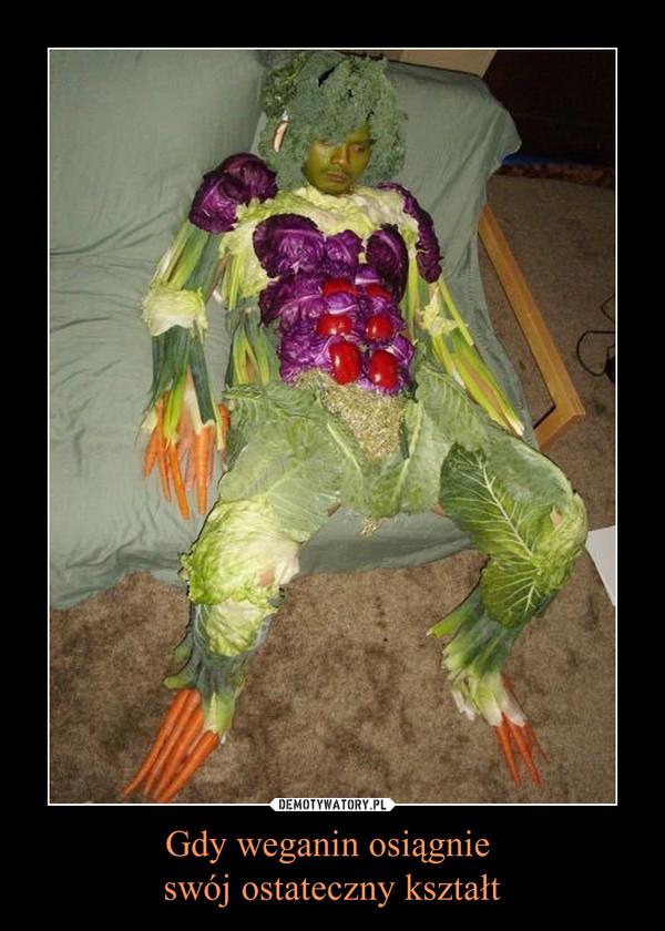 Gdy weganin osiągnie swój ostateczny kształt –