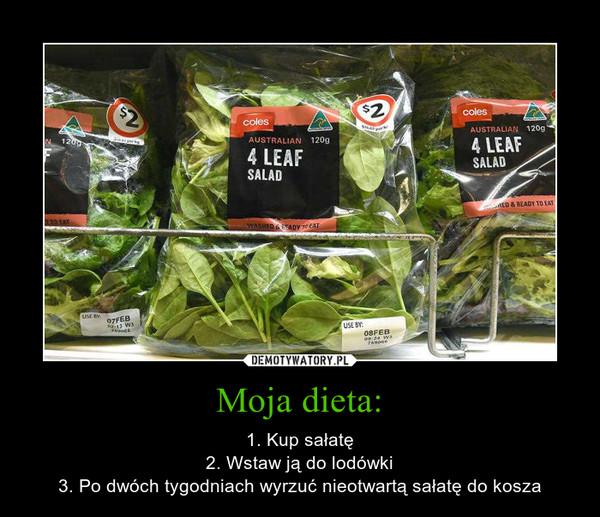 Moja dieta: – 1. Kup sałatę2. Wstaw ją do lodówki3. Po dwóch tygodniach wyrzuć nieotwartą sałatę do kosza