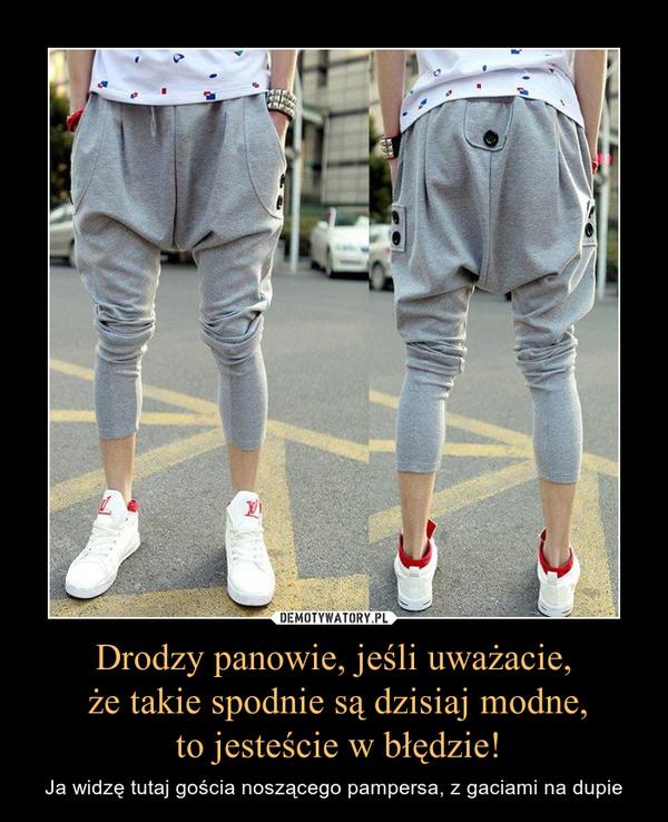 Drodzy panowie, jeśli uważacie, że takie spodnie są dzisiaj modne, to jesteście w błędzie! – Ja widzę tutaj gościa noszącego pampersa, z gaciami na dupie