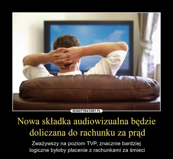 Nowa składka audiowizualna będzie doliczana do rachunku za prąd – Zważywszy na poziom TVP, znacznie bardziej logiczne byłoby płacenie z rachunkami za śmieci
