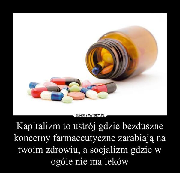 Kapitalizm to ustrój gdzie bezduszne koncerny farmaceutyczne zarabiają na twoim zdrowiu, a socjalizm gdzie w ogóle nie ma leków –