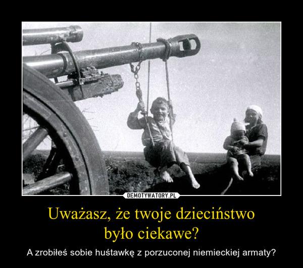 Uważasz, że twoje dzieciństwobyło ciekawe? – A zrobiłeś sobie huśtawkę z porzuconej niemieckiej armaty?