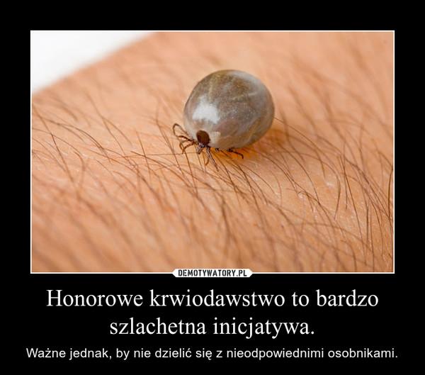 Honorowe krwiodawstwo to bardzo szlachetna inicjatywa. – Ważne jednak, by nie dzielić się z nieodpowiednimi osobnikami.