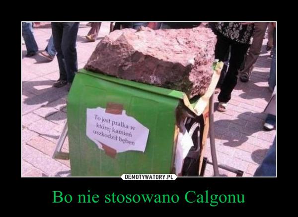 Bo nie stosowano Calgonu –