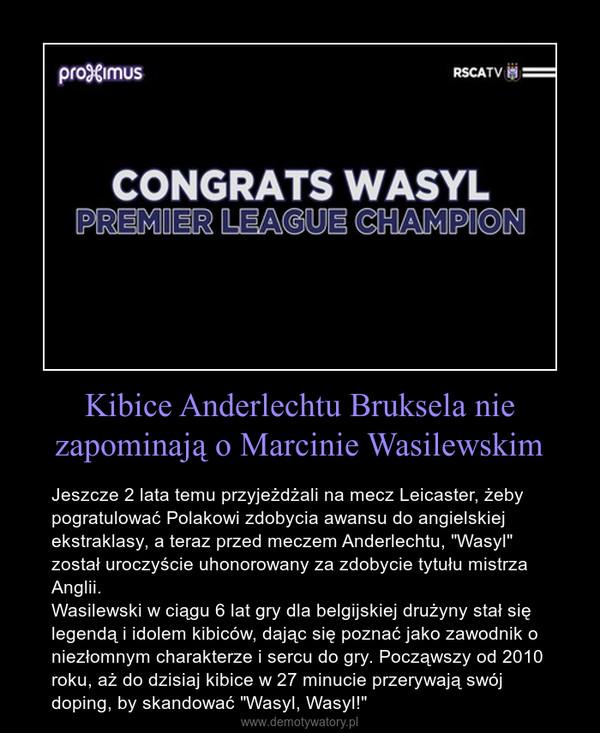 """Kibice Anderlechtu Bruksela nie zapominają o Marcinie Wasilewskim – Jeszcze 2 lata temu przyjeżdżali na mecz Leicaster, żeby pogratulować Polakowi zdobycia awansu do angielskiej ekstraklasy, a teraz przed meczem Anderlechtu, """"Wasyl"""" został uroczyście uhonorowany za zdobycie tytułu mistrza Anglii. Wasilewski w ciągu 6 lat gry dla belgijskiej drużyny stał się legendą i idolem kibiców, dając się poznać jako zawodnik o niezłomnym charakterze i sercu do gry. Począwszy od 2010 roku, aż do dzisiaj kibice w 27 minucie przerywają swój doping, by skandować """"Wasyl, Wasyl!"""""""
