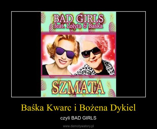 Baśka Kwarc i Bożena Dykiel – czyli BAD GIRLS