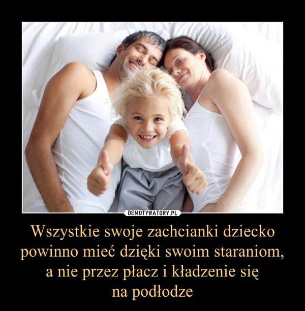 Wszystkie swoje zachcianki dziecko powinno mieć dzięki swoim staraniom, a nie przez płacz i kładzenie się na podłodze –