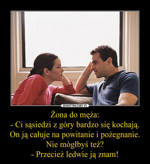 Żona do męża:- Ci sąsiedzi z góry bardzo się kochają. On ją całuje na powitanie i pożegnanie. Nie mógłbyś też?- Przecież ledwie ją znam! –