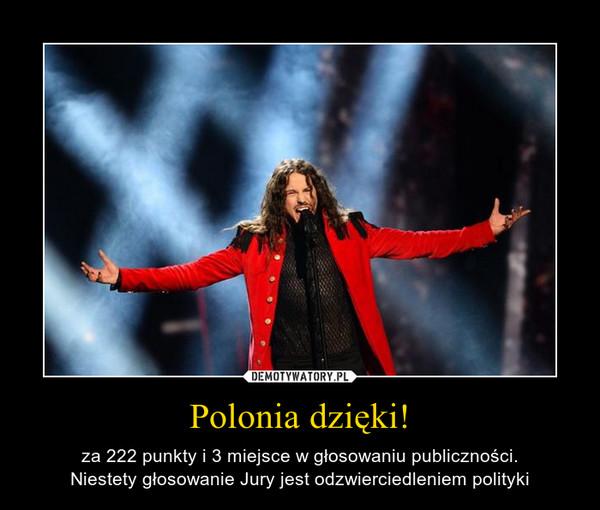 Polonia dzięki! – za 222 punkty i 3 miejsce w głosowaniu publiczności.Niestety głosowanie Jury jest odzwierciedleniem polityki