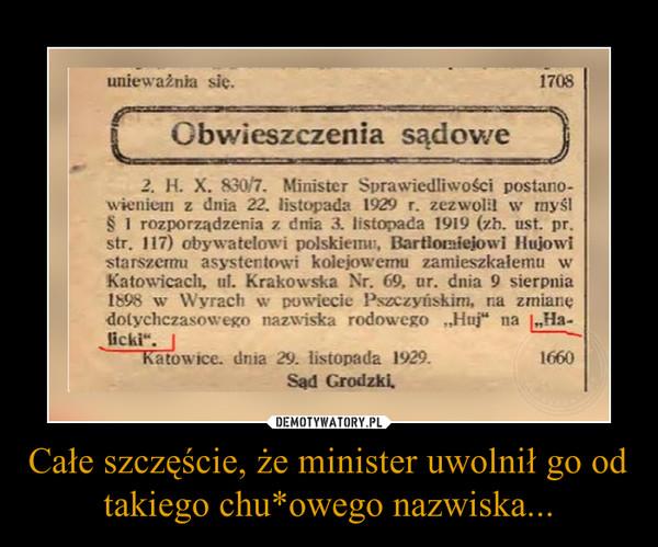 Całe szczęście, że minister uwolnił go od takiego chu*owego nazwiska... –