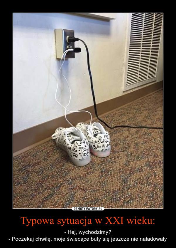 Typowa sytuacja w XXI wieku: – - Hej, wychodzimy?- Poczekaj chwilę, moje świecące buty się jeszcze nie naładowały