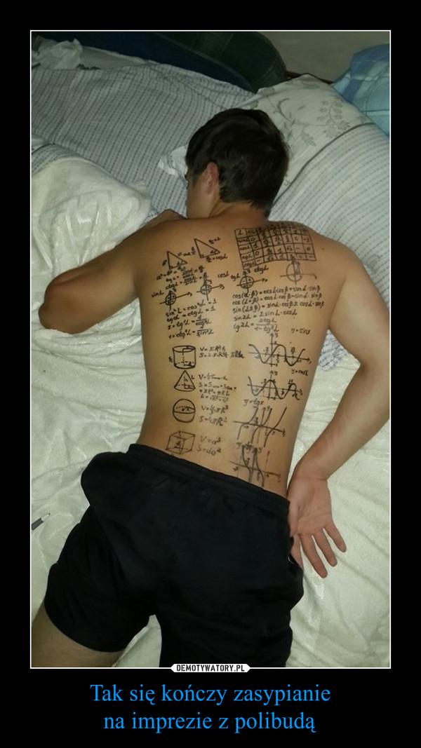 Tak się kończy zasypianiena imprezie z polibudą –