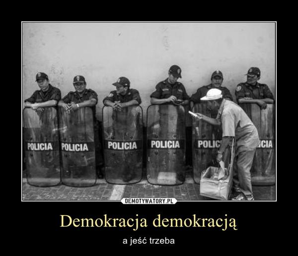 Demokracja demokracją – a jeść trzeba