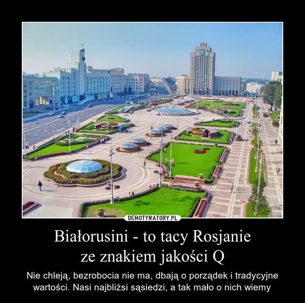 Białorusini - to tacy Rosjanieze znakiem jakości Q – Nie chleją, bezrobocia nie ma, dbają o porządek i tradycyjne wartości. Nasi najbliżsi sąsiedzi, a tak mało o nich wiemy
