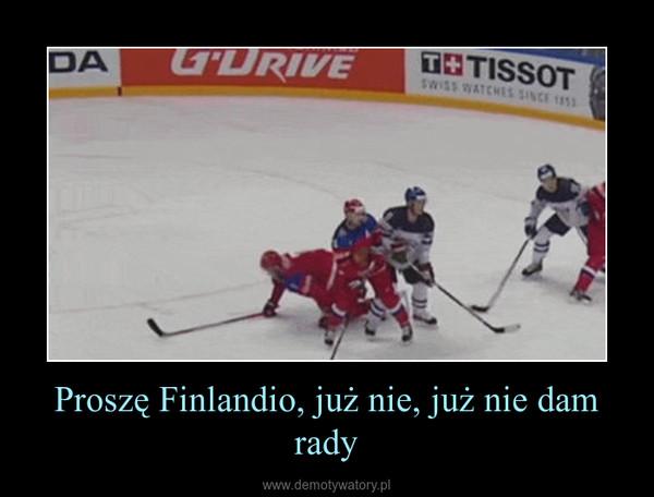 Proszę Finlandio, już nie, już nie dam rady –
