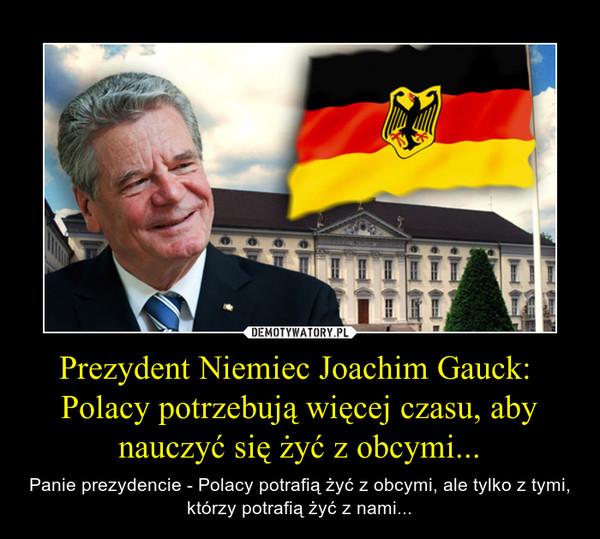 Prezydent Niemiec Joachim Gauck:  Polacy potrzebują więcej czasu, aby nauczyć się żyć z obcymi... – Panie prezydencie - Polacy potrafią żyć z obcymi, ale tylko z tymi, którzy potrafią żyć z nami...