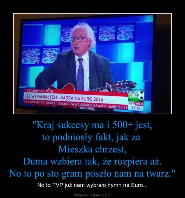 """""""Kraj sukcesy ma i 500+ jest,to podniosły fakt, jak za Mieszka chrzest,Duma wzbiera tak, że rozpiera aż.No to po sto gram poszło nam na twarz."""" – No to TVP już nam wybrało hymn na Euro..."""