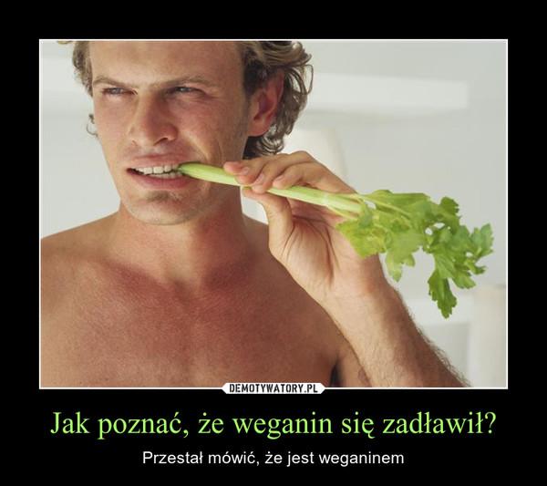 Jak poznać, że weganin się zadławił? – Przestał mówić, że jest weganinem