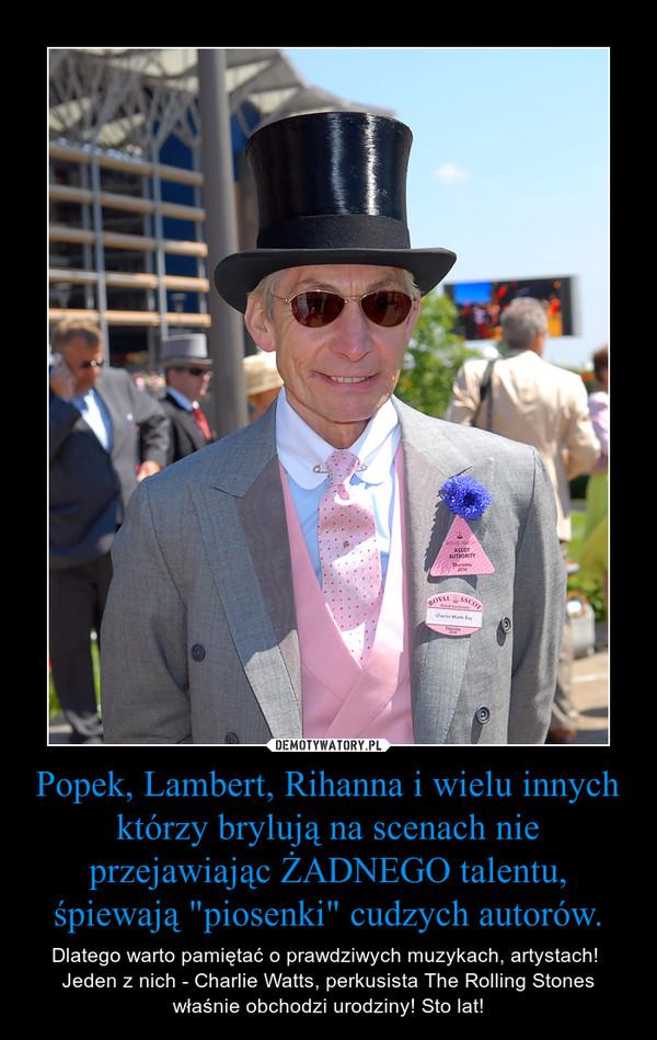"""Popek, Lambert, Rihanna i wielu innych którzy brylują na scenach nie przejawiając ŻADNEGO talentu, śpiewają """"piosenki"""" cudzych autorów. – Dlatego warto pamiętać o prawdziwych muzykach, artystach! Jeden z nich - Charlie Watts, perkusista The Rolling Stones właśnie obchodzi urodziny! Sto lat!"""
