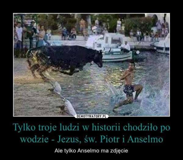 Tylko troje ludzi w historii chodziło po wodzie - Jezus, św. Piotr i Anselmo – Ale tylko Anselmo ma zdjęcie