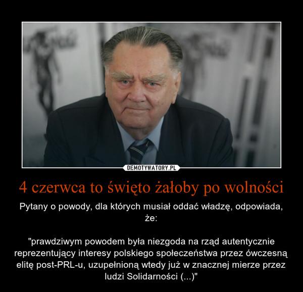 """4 czerwca to święto żałoby po wolności – Pytany o powody, dla których musiał oddać władzę, odpowiada, że:""""prawdziwym powodem była niezgoda na rząd autentycznie reprezentujący interesy polskiego społeczeństwa przez ówczesną elitę post-PRL-u, uzupełnioną wtedy już w znacznej mierze przez ludzi Solidarności (...)"""""""