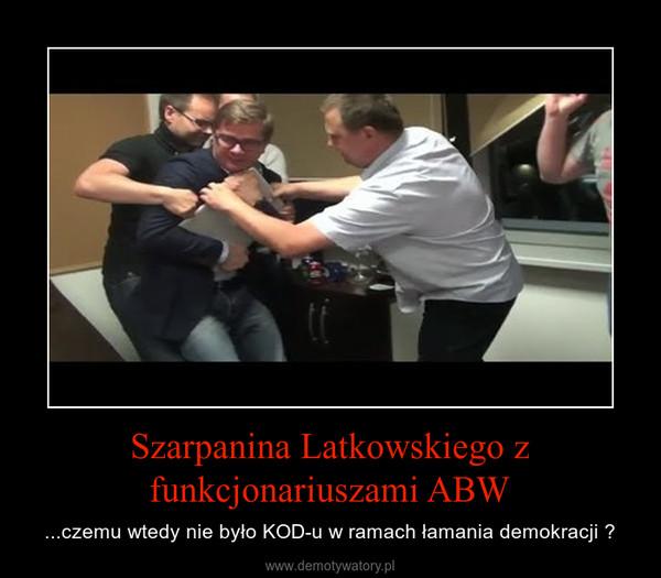 Szarpanina Latkowskiego z funkcjonariuszami ABW – ...czemu wtedy nie było KOD-u w ramach łamania demokracji ?
