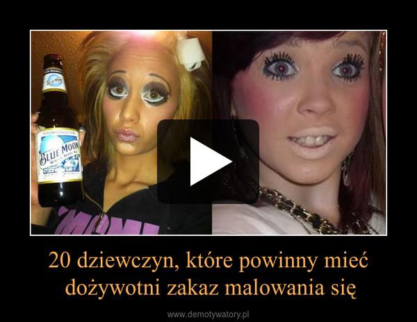 20 dziewczyn, które powinny mieć dożywotni zakaz malowania się –