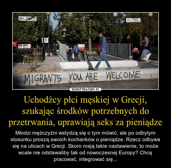Uchodźcy płci męskiej w Grecji, szukając środków potrzebnych do przetrwania, uprawiają seks za pieniądze – Młodzi mężczyźni wstydzą się o tym mówić, ale po odbytym stosunku proszą swoich kochanków o pieniądze. Rzecz odbywa się na ulicach w Grecji. Skoro mają takie nastawienie, to może wcale nie odstawaliby tak od nowoczesnej Europy? Chcą pracować, integrować się...