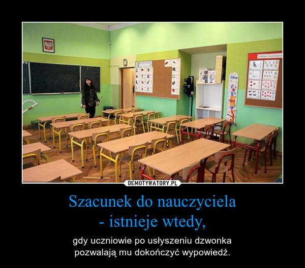 Szacunek do nauczyciela- istnieje wtedy, – gdy uczniowie po usłyszeniu dzwonkapozwalają mu dokończyć wypowiedź.
