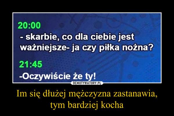 ab72dff5178cd0 Im się dłużej mężczyzna zastanawia, tym bardziej kocha – Demotywatory.pl